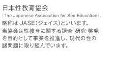 ��{�����狦��iThe Japanese Association for Sex Education�j�A���̂�JASE�i�W�F�C�X�j�Ƃ����܂��B������͐�����Ɋւ��钲���E�����E�[����ړI�Ƃ������Ƃ𐄐i���A����̐��̏����Ɏ��g��ł��܂��B
